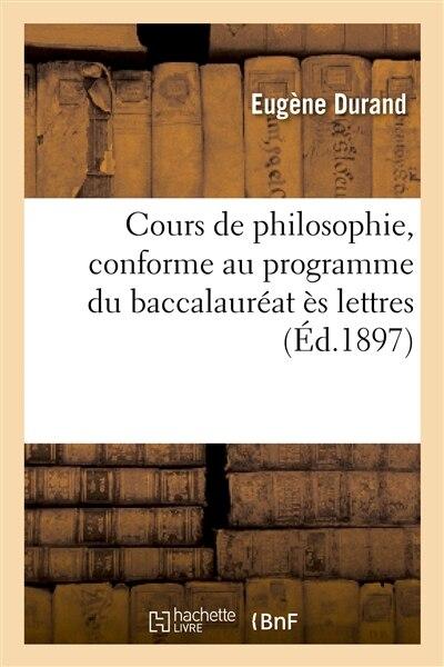 Cours de Philosophie, Conforme Au Programme Du Baccalaureat Es Lettres by Eugene Durand