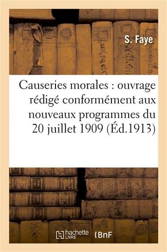 Causeries Morales: Ouvrage Redige Conformement Aux Nouveaux Programmes Du 20 Juillet 1909 by S. Faye