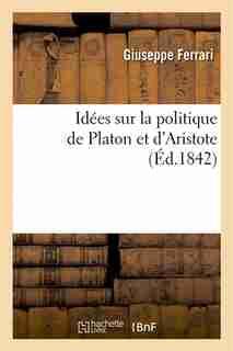 Idees Sur La Politique de Platon Et D Aristote: Exposees En Quatre Lecons a la Faculte Des Lettres by Giuseppe Ferrari