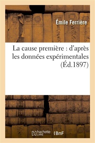 La Cause Premiere: D Apres Les Donnees Experimentales by Emile Ferriere