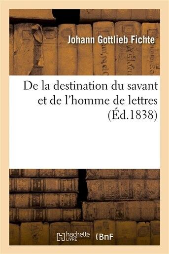 de La Destination Du Savant Et de L Homme de Lettres by Johann Gottlieb Fichte