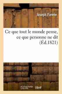 Ce Que Tout Le Monde Pense, Ce Que Personne Ne Dit by Joseph Fievee