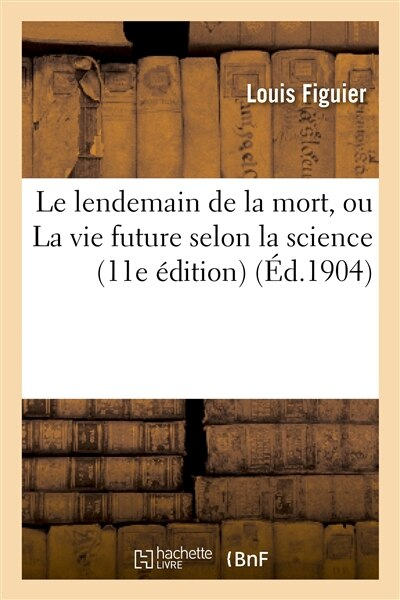Le Lendemain de La Mort, Ou La Vie Future Selon La Science (11E Edition) by Louis Figuier