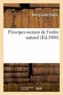 Principes Sociaux de L Ordre Naturel by Henry-Leon Follin