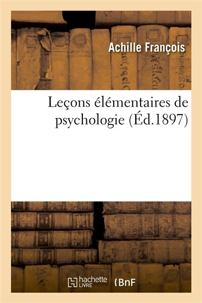 Lecons Elementaires de Psychologie: A L Usage Des Cours Complementaires, Des Ecoles Primaires by Achille Francois