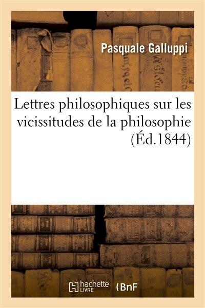 Lettres Philosophiques Sur Les Vicissitudes de La Philosophie: Relativement Aux Principes by Pasquale Galluppi