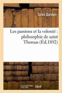 Les Passions Et La Volonte: Philosophie de Saint Thomas by Jules Gardair