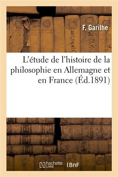 L Etude de L Histoire de La Philosophie En Allemagne Et En France by F. Garilhe