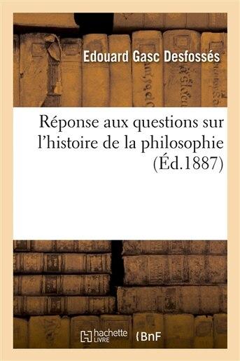 Reponse Aux Questions Sur L Histoire de La Philosophie Pour Le 2e Examen Du Baccalaureat Es Lettres by Edouard Gasc Desfosses