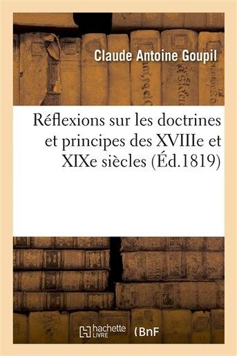 Reflexions Sur Les Doctrines Et Principes Des Xviiie Et Xixe Siecles by Claude Antoine Goupil