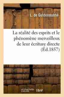 La Realite Des Esprits Et Le Phenomene Merveilleux de Leur Ecriture Directe by L. De Guldenstubbe