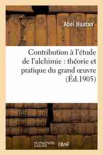 Contribution A L Etude de L Alchimie: Theorie Et Pratique Du Grand Oeuvre by Abel Haatan