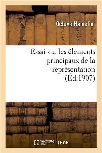Essai Sur Les Elements Principaux de La Representation: These Presentee a la Faculte Des Lettres by Octave Hamelin