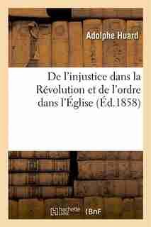 de L Injustice Dans La Revolution Et de L Ordre Dans L Eglise: Principes Generaux by Adolphe Huard