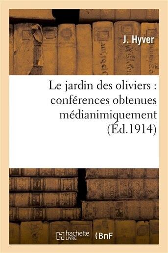Le Jardin Des Oliviers: Conferences Obtenues Medianimiquement Et Faites by J. Hyver