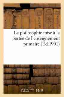 La Philosophie Mise a la Portee de L Enseignement Primaire by J. D.