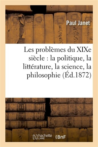 Les Problemes Du Xixe Siecle: La Politique, La Litterature, La Science, La Philosophie, La Religion by Paul Janet