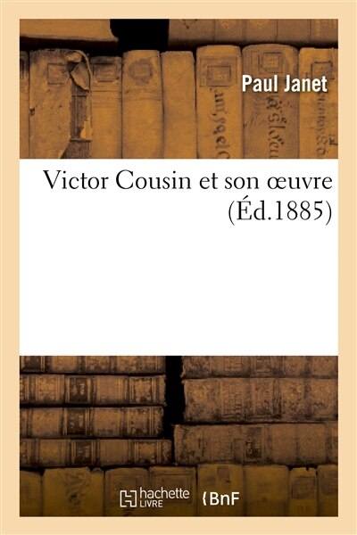 Victor Cousin Et Son Oeuvre by Paul Janet