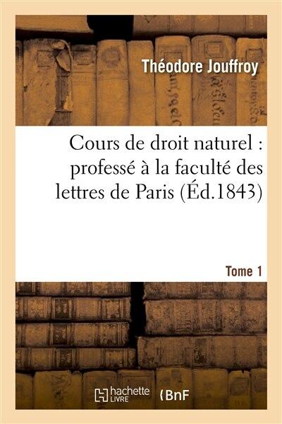 Cours de Droit Naturel: Professe a la Faculte Des Lettres de Paris. T. 1 by Theodore Jouffroy