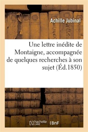 Une Lettre Inedite de Montaigne, Accompagnee de Quelques Recherches a Son Sujet; Precedee D Un by Achille Jubinal