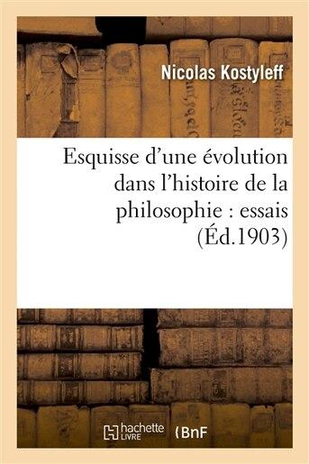 Esquisse D Une Evolution Dans L Histoire de La Philosophie: Essais by Nikolai Kostylev