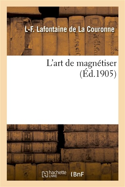 L Art de Magnetiser by L. F. LaFontaine De La Couronne