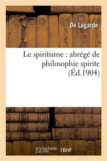 Le Spiritisme: Abrege de Philosophie Spirite by de Lagarde