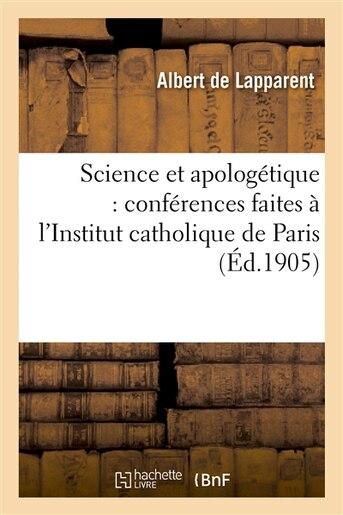 Science Et Apologetique: Conferences Faites A L Institut Catholique de Paris, Mai-Juin 1905 by Albert Auguste Cochon de 183 Lapparent