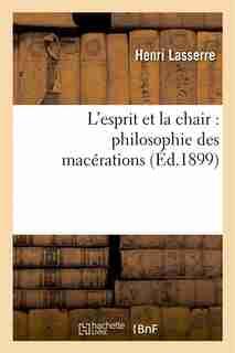 L Esprit Et La Chair: Philosophie Des Macerations by Henri Lasserre