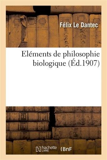 Elements de Philosophie Biologique by Felix Le Dantec