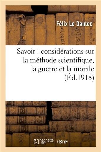 Savoir ! Considerations Sur La Methode Scientifique, La Guerre Et La Morale by Felix Le Dantec