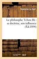 Le Philosophe Tchou Hi: Sa Doctrine, Son Influence