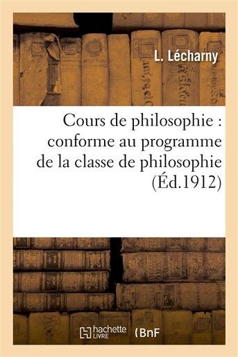 Cours de Philosophie: Conforme Au Programme de La Classe de Philosophie by L. Lecharny