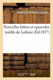 Nouvelles Lettres Et Opuscules Inedits de Leibniz by Gottfried Wilhelm Leibniz