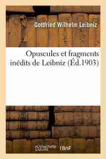 Opuscules Et Fragments Inedits de Leibniz: Extraits Des Manuscrits de La Bibliotheque Royale by Gottfried Wilhelm Leibniz