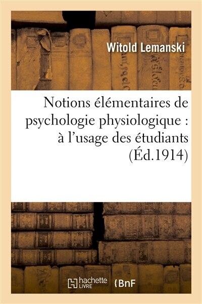 Notions Elementaires de Psychologie Physiologique: A L Usage Des Etudiants Et Des Jeunes Medecins by Witold Lemanski