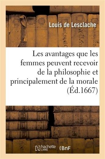 Les Avantages Que Les Femmes Peuvent Recevoir de La Philosophie Et Principalement de La Morale de Louis De Lesclache