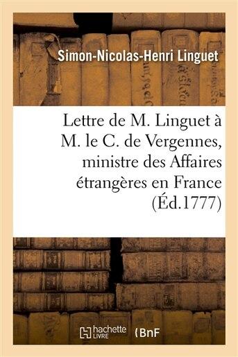 Lettre de M. Linguet A M. Le C. de Vergennes, Ministre Des Affaires Etrangeres En France by Simon-nicolas-henri Linguet