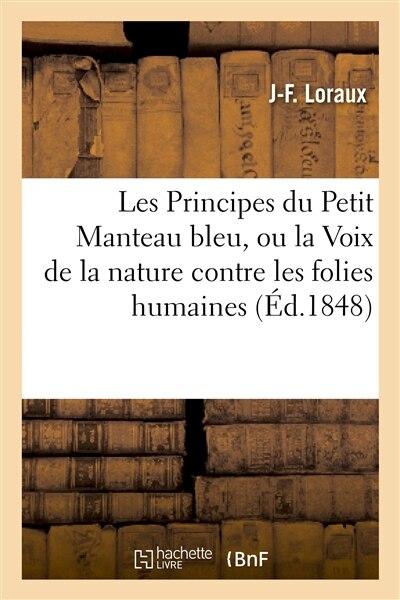 Les Principes Du Petit Manteau Bleu, Ou La Voix de La Nature Contre Les Folies Humaines by J. F. Loraux