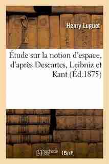Etude Sur La Notion D Espace, D Apres Descartes, Leibniz Et Kant: These Pour Le Doctorat by Henry Luguet