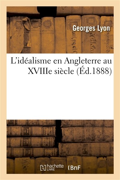 L Idealisme En Angleterre Au Xviiie Siecle by Georges Lyon