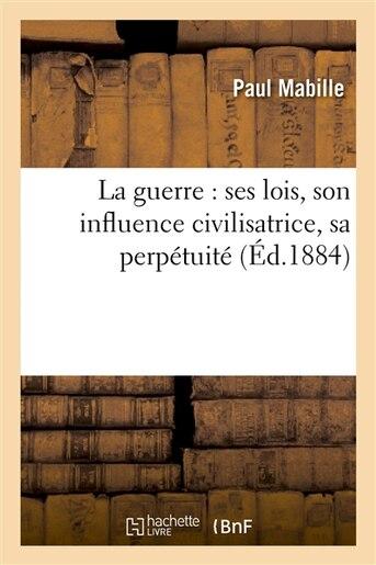 La Guerre: Ses Lois, Son Influence Civilisatrice, Sa Perpetuite by Paul Mabille
