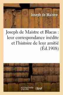 Joseph de Maistre Et Blacas: Leur Correspondance Inedite Et L Histoire de Leur Amitie, 1804-1820 by Joseph-Marie Maistre