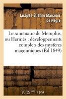 Le Sanctuaire de Memphis, Ou Hermes: Developpements Complets Des Mysteres Maconniques