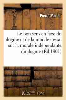 Le Bon Sens En Face Du Dogme Et de La Morale: Essai Sur La Morale Independante Du Dogme by Pierre Martel