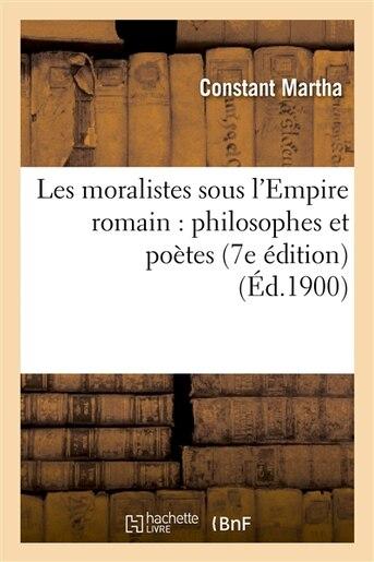 Les Moralistes Sous L Empire Romain: Philosophes Et Poetes (7e Edition) by Constant Martha