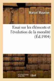 Essai Sur Les Elements Et L Evolution de La Moralite by Marcel Mauxion