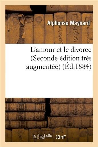 L Amour Et Le Divorce (Seconde Edition Tres Augmentee) by Alphonse Maynard