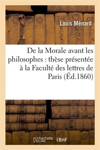 de La Morale Avant Les Philosophes: These Presentee a la Faculte Des Lettres de Paris by Louis Menard