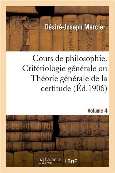 Cours de Philosophie. Volume 4, Criteriologie Generale Ou Theorie Generale de La Certitude by Desire-Joseph Mercier